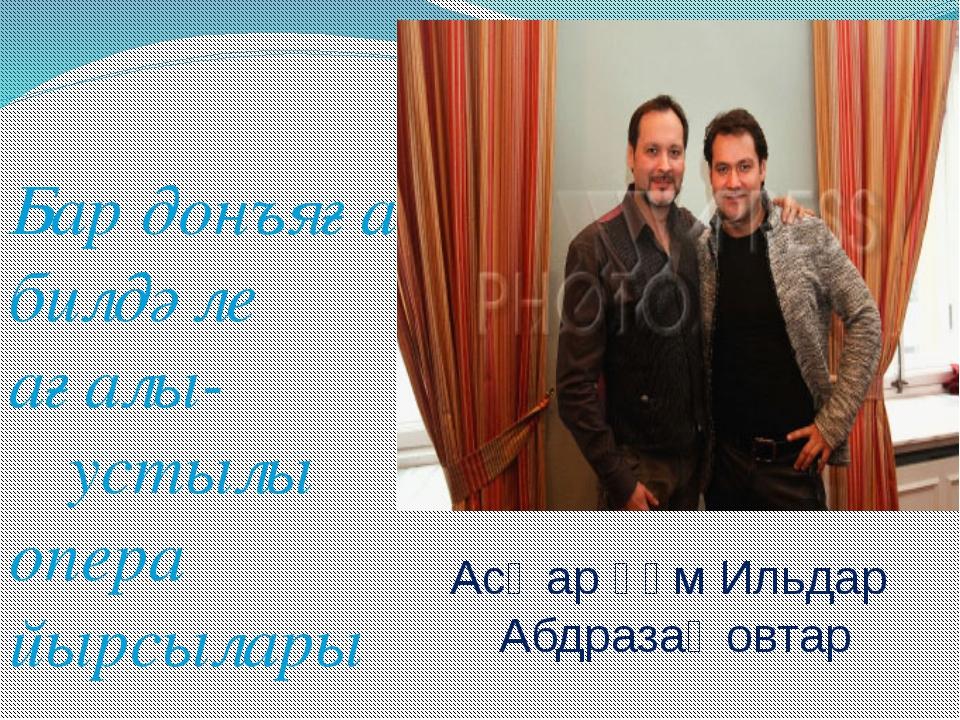 Бар донъяға билдәле ағалы-ҡустылы опера йырсылары Асҡар һәм Ильдар Абдразаҡо...