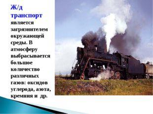 Ж/д транспорт является загрязнителем окружающей среды. В атмосферу выбрасыва