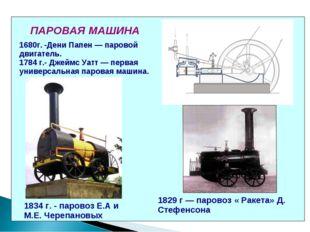 ПАРОВАЯ МАШИНА 1680г. -Дени Папен — паровой двигатель. 1784 г.- Джеймс Уатт —