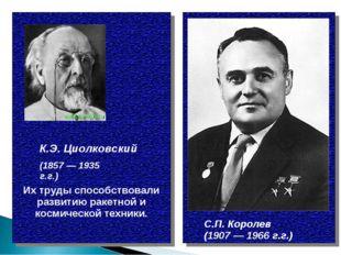 К.Э. Циолковский С.П. Королев (1907 — 1966 г.г.) (1857 — 1935 г.г.) Их труды