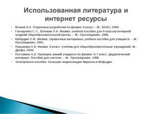 Волков В.А. Поурочные разработки по физике: 8 класс – М.: ВАКО, 2006. Гончаре