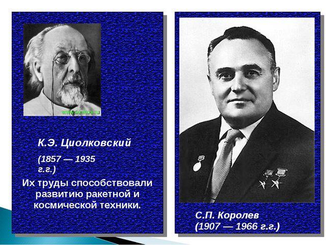 К.Э. Циолковский С.П. Королев (1907 — 1966 г.г.) (1857 — 1935 г.г.) Их труды...