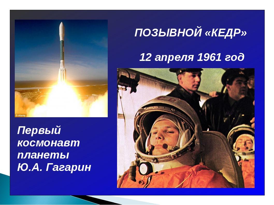 ПОЗЫВНОЙ «КЕДР» Первый космонавт планеты Ю.А. Гагарин 12 апреля 1961 год