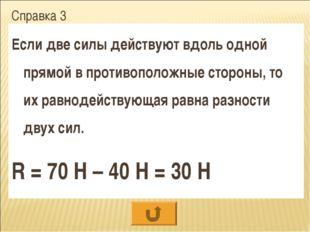 Справка 3 Если две силы действуют вдоль одной прямой в противоположные сторон