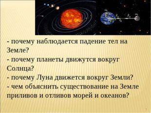 * - почему наблюдается падение тел на Земле? - почему планеты движутся вокруг