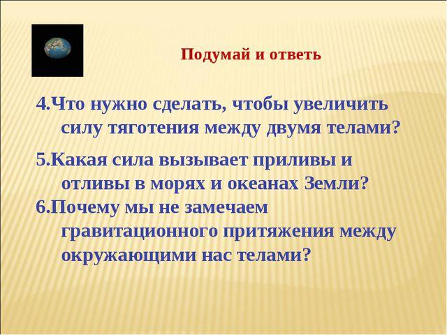 4.Что нужно сделать, чтобы увеличить силу тяготения между двумя телами? 5.Ка...