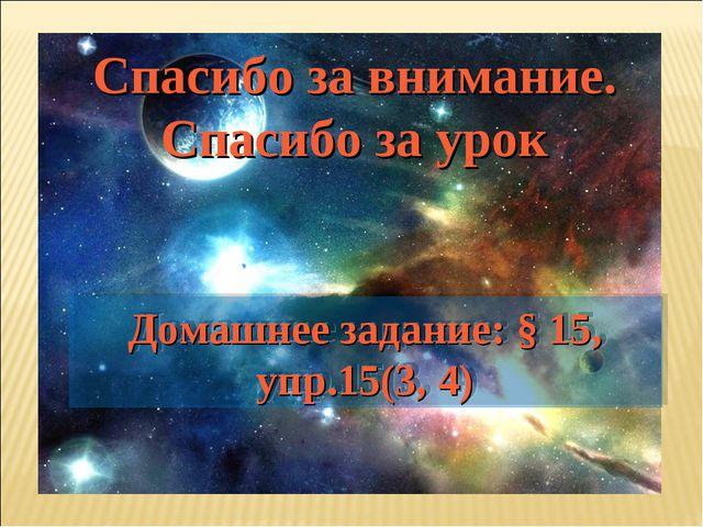 Домашнее задание: § 15, упр.15(3, 4) Спасибо за внимание. Спасибо за урок