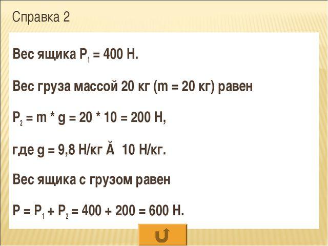Справка 2 Вес ящика Р1 = 400 Н. Вес груза массой 20 кг (m = 20 кг) равен Р2 =...