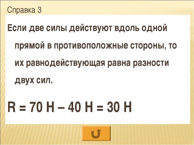 Справка 3 Если две силы действуют вдоль одной прямой в противоположные сторон...
