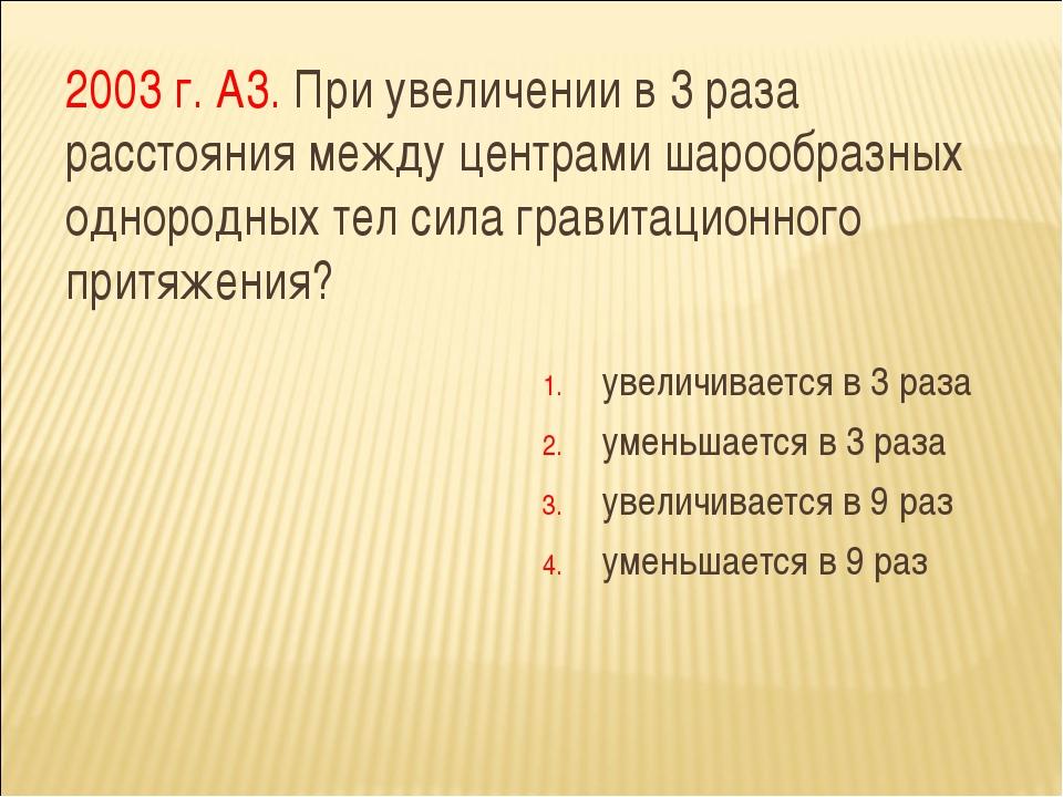 2003 г. А3. При увеличении в 3 раза расстояния между центрами шарообразных од...