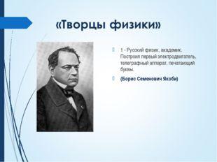 1 - Русский физик, академик. Построил первый электродвигатель, телеграфный ап