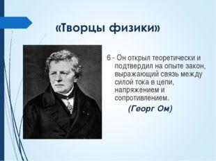 6 - Он открыл теоретически и подтвердил на опыте закон, выражающий связь меж