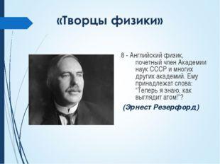 8 - Английский физик, почетный член Академии наук СССР и многих других академ