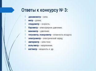 Ответы к конкурсу № 3: динамометр – сила; метр – длина; спидометр – скорость;