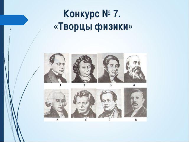 Конкурс № 7. «Творцы физики»