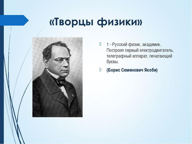 1 - Русский физик, академик. Построил первый электродвигатель, телеграфный ап...