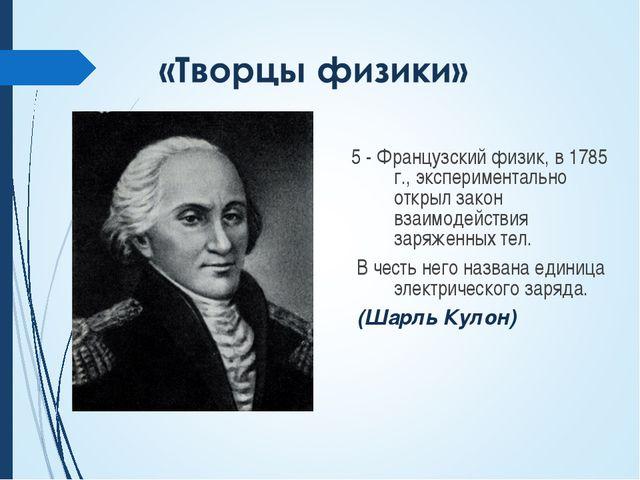 5 - Французский физик, в 1785 г., экспериментально открыл закон взаимодействи...