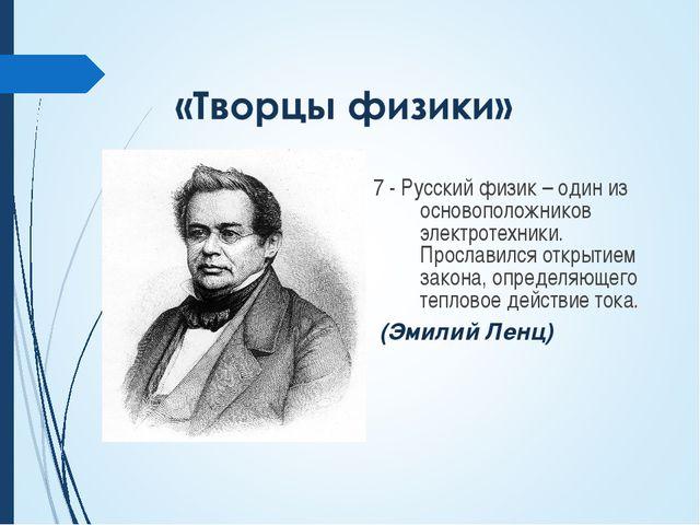 7 - Русский физик – один из основоположников электротехники. Прославился откр...