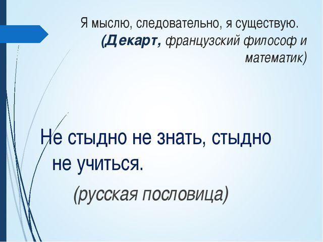 Я мыслю, следовательно, я существую. (Декарт, французский философ и математи...