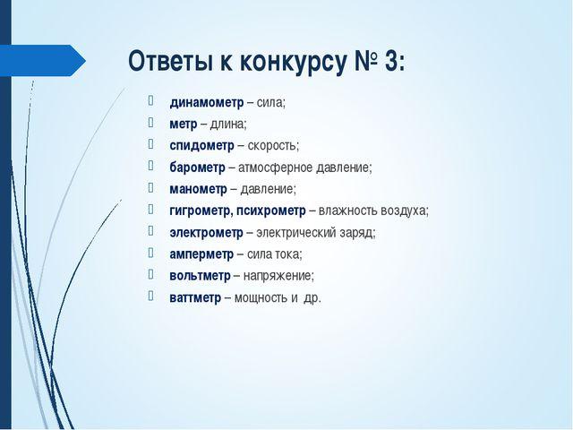 Ответы к конкурсу № 3: динамометр – сила; метр – длина; спидометр – скорость;...