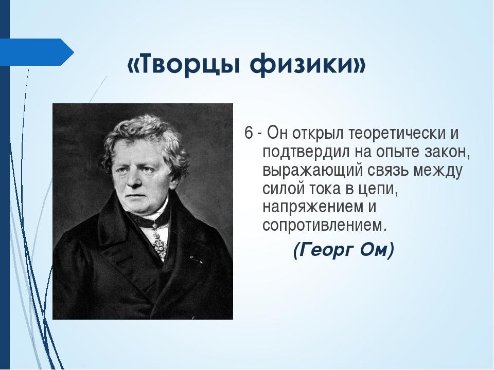 6 - Он открыл теоретически и подтвердил на опыте закон, выражающий связь меж...