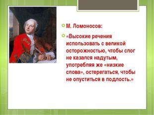 М. Ломоносов: «Высокие речения использовать с великой осторожностью, чтобы с