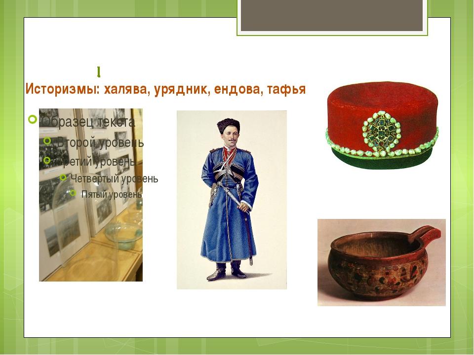 Историзмы: халява, урядник, ендова, тафья