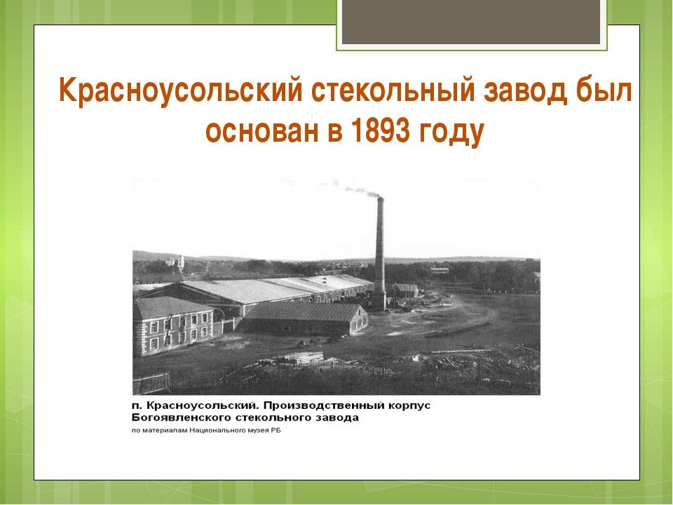 Красноусольский стекольный завод был основан в 1893 году