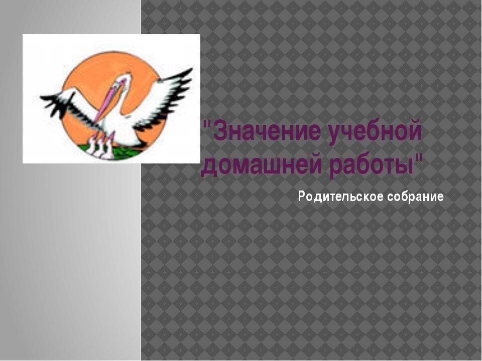 """""""Значение учебной домашней работы"""" Родительское собрание"""