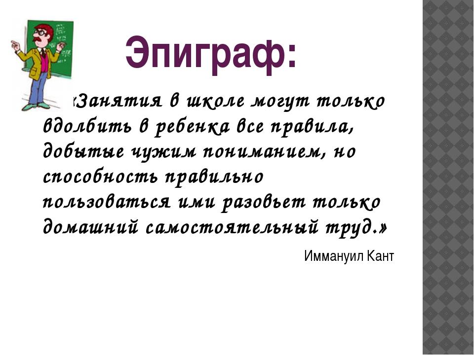 Эпиграф: «Занятия в школе могут только вдолбить в ребенка все правила, добыты...