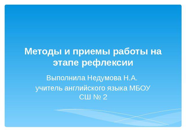 Методы и приемы работы на этапе рефлексии Выполнила Недумова Н.А. учитель анг...