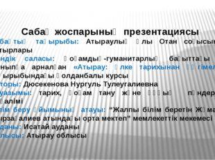 Сабақ жоспарының презентациясы Сабақтың тақырыбы: Атыраулық Ұлы Отан соғысыны