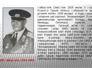 СМАҒҰЛОВ Қайырғали. (1919-1993) Қайырғали Смағұлов 1919 жылы 5 қыркүйекте бұр