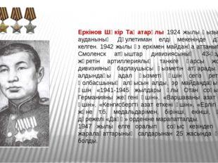 Еркінов Шүкір Таңатарұлы 1924 жылы Қызылқоға ауданының Дәулетиман елді мекені