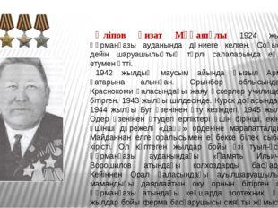 Әліпов Ғизат Мұқашұлы 1924 жылы Құрманғазы ауданында дүниеге келген. Соғысқа