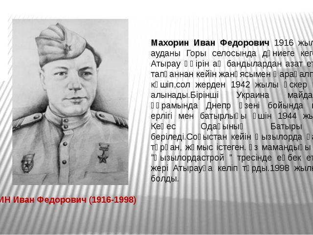 Махорин Иван Федорович 1916 жылы Индер ауданы Горы селосында дүниеге кеген. Ә...
