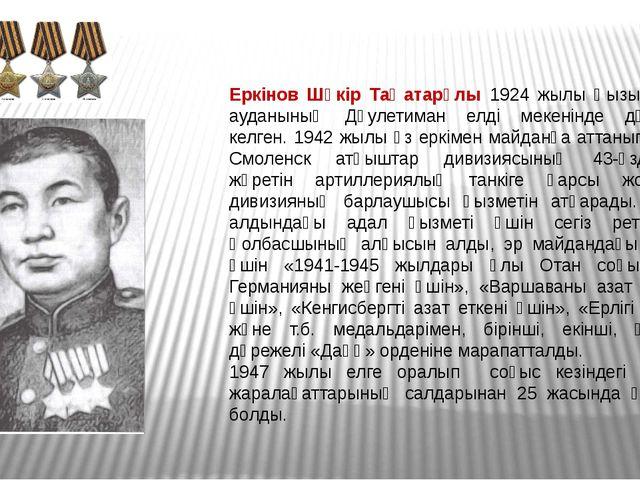 Еркінов Шүкір Таңатарұлы 1924 жылы Қызылқоға ауданының Дәулетиман елді мекені...