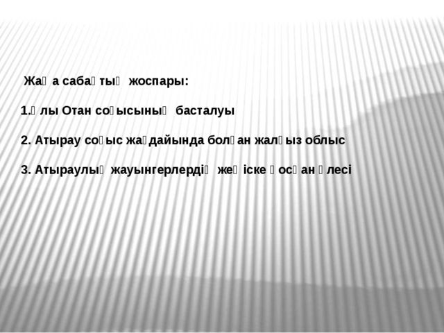 Жаңа сабақтың жоспары: 1.Ұлы Отан соғысының басталуы 2. Атырау соғыс жағдайы...