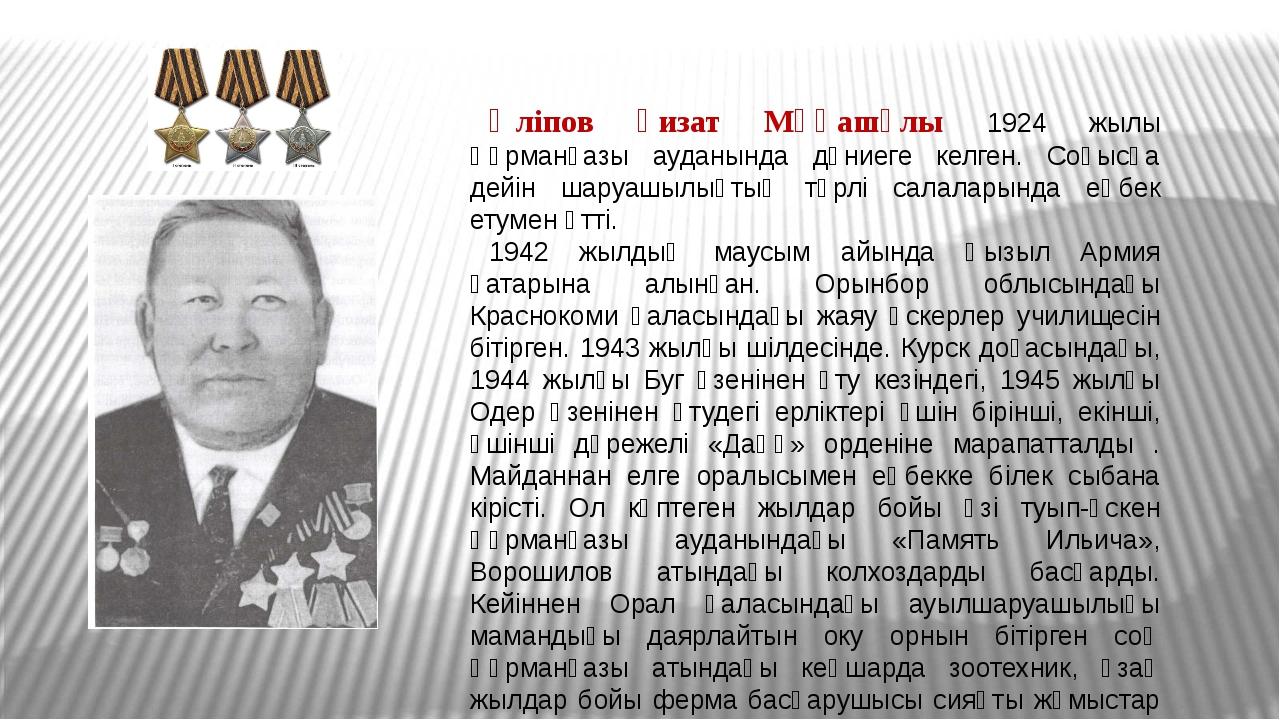 Әліпов Ғизат Мұқашұлы 1924 жылы Құрманғазы ауданында дүниеге келген. Соғысқа...