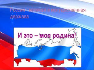 Россия - великая и могущественная держава И это – моя родина!
