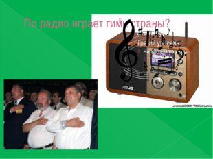 По радио играет гимн страны?