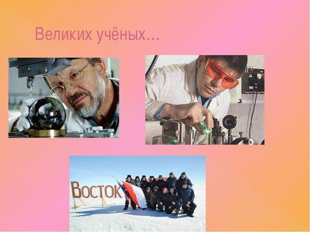 Великих учёных…