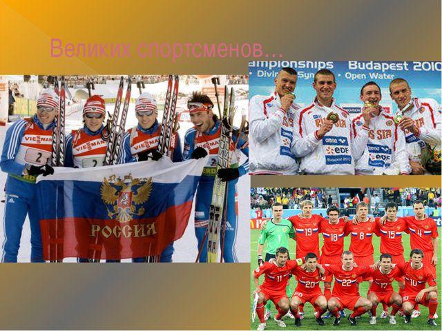Великих спортсменов…