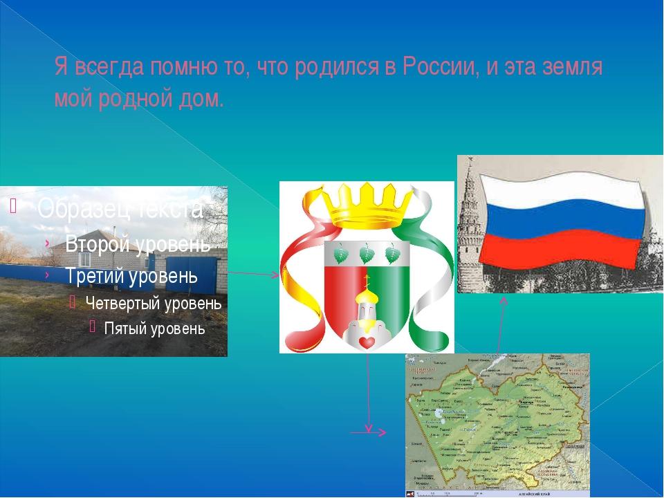 Я всегда помню то, что родился в России, и эта земля мой родной дом.