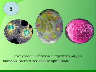 5 Этот уровень образован структурами, из которых состоят все живые организмы.