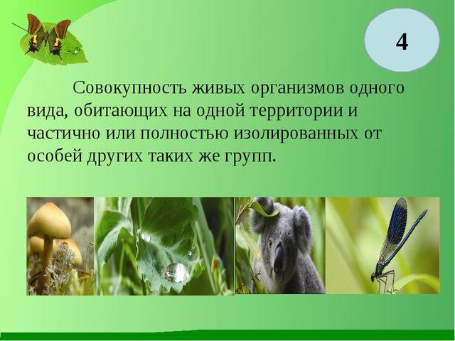 4 Совокупность живых организмов одного вида, обитающих на одной территории и...
