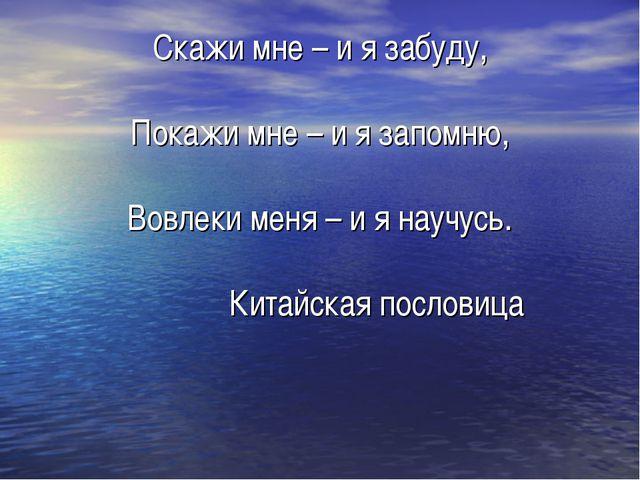 Скажи мне – и я забуду, Покажи мне – и я запомню, Вовлеки меня – и я научусь....