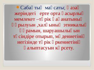 Сабақтың мақсаты; Қазақ жеріндегі ерте орта ғасырлық мемлекет –түрік қағанаты