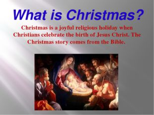 What is Christmas? Christmas is a joyful religious holiday when Christians ce