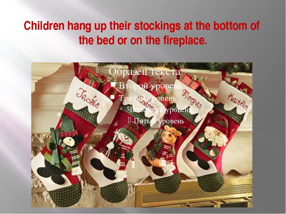 Children hang up their stockings at the bottom of the bed or on the fireplace.